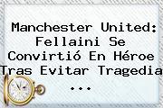 <b>Manchester United</b>: Fellaini Se Convirtió En Héroe Tras Evitar Tragedia ...