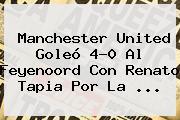 <b>Manchester United</b> Goleó 4-0 Al Feyenoord Con Renato Tapia Por La ...