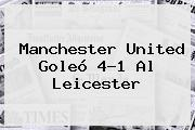 <b>Manchester United</b> Goleó 4-1 Al Leicester