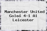 <b>Manchester United</b> Goleó 4-1 Al Leicester