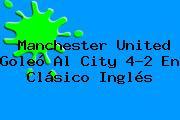 <b>Manchester United</b> Goleó Al City 4-2 En Clásico Inglés