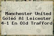 <b>Manchester United</b> Goleó Al Leicester 4-1 En Old Trafford