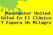<b>Manchester United</b> Goleó En El Clásico Y Espera Un Milagro