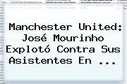 <b>Manchester United</b>: José Mourinho Explotó Contra Sus Asistentes En ...