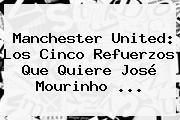 <b>Manchester United</b>: Los Cinco Refuerzos Que Quiere José Mourinho ...