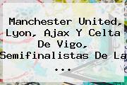 Manchester United, Lyon, Ajax Y Celta De Vigo, Semifinalistas De La ...