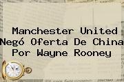 <b>Manchester United</b> Negó Oferta De China Por Wayne Rooney