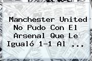<b>Manchester United</b> No Pudo Con El Arsenal Que Le Igualó 1-1 Al ...