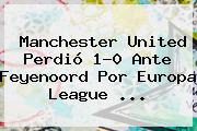<b>Manchester United</b> Perdió 1-0 Ante Feyenoord Por Europa League ...