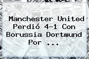 <b>Manchester United</b> Perdió 4-1 Con <b>Borussia Dortmund</b> Por ...