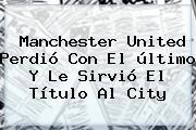 <b>Manchester United</b> Perdió Con El último Y Le Sirvió El Título Al City