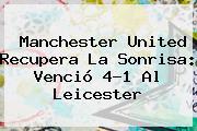 <b>Manchester United</b> Recupera La Sonrisa: Venció 4-1 Al Leicester