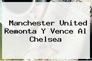 <b>Manchester United</b> Remonta Y Vence Al Chelsea