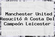 <b>Manchester United</b> Resucitó A Costa Del Campeón Leicester