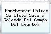 <b>Manchester United</b> Se Lleva Severa Goleada Del Campo Del Everton