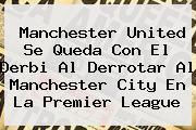 <b>Manchester United</b> Se Queda Con El Derbi Al Derrotar Al <b>Manchester City</b> En La Premier League