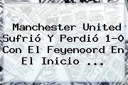 <b>Manchester United</b> Sufrió Y Perdió 1-0 Con El Feyenoord En El Inicio ...