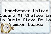 <b>Manchester United</b> Superó Al Chelsea En Un Duelo Clave De La Premier League