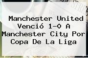 <b>Manchester United</b> Venció 1-0 A Manchester City Por Copa De La Liga
