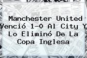 <b>Manchester United</b> Venció 1-0 Al City Y Lo Eliminó De La Copa Inglesa