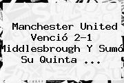 <b>Manchester United</b> Venció 2-1 Middlesbrough Y Sumó Su Quinta ...