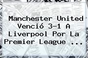 Manchester United Venció 3-1 A Liverpool Por La <b>Premier League</b> <b>...</b>