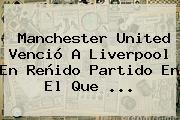 <b>Manchester United</b> Venció A Liverpool En Reñido Partido En El Que ...