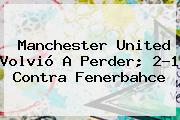 <b>Manchester United</b> Volvió A Perder; 2-1 Contra Fenerbahce