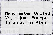 <b>Manchester United Vs</b>. <b>Ajax</b>, Europa League, En Vivo