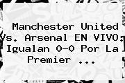 Manchester United Vs. Arsenal EN VIVO: Igualan 0-0 Por La <b>Premier</b> <b>...</b>