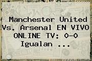 <b>Manchester United</b> Vs. Arsenal EN VIVO ONLINE TV: 0-0 Igualan ...