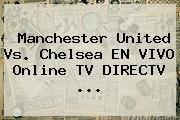 <b>Manchester United Vs</b>. <b>Chelsea</b> EN VIVO Online TV DIRECTV <b>...</b>