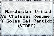<b>Manchester United Vs Chelsea</b>: Resumen Y Goles Del Partido (VIDEO)