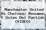 <b>Manchester United Vs Chelsea</b>: Resumen Y Goles Del Partido (VIDEO)