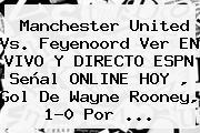 <b>Manchester United</b> Vs. Feyenoord Ver EN VIVO Y DIRECTO ESPN Señal ONLINE HOY , Gol De Wayne Rooney, 1-0 Por ...