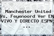 <b>Manchester United</b> Vs. Feyenoord Ver EN VIVO Y DIRECTO ESPN ...