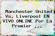Manchester United Vs. Liverpool EN VIVO ONLINE Por La <b>Premier</b> <b>...</b>