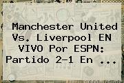 <b>Manchester United</b> Vs. Liverpool EN VIVO Por ESPN: Partido 2-1 En ...