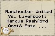 <b>Manchester United</b> Vs. Liverpool: Marcus Rashford Anotó Este ...