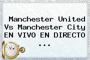 <b>Manchester United</b> Vs Manchester City EN VIVO EN DIRECTO ...