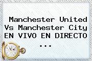 <b>Manchester United</b> Vs Manchester City EN VIVO EN DIRECTO ...
