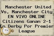 <b>Manchester United Vs</b>. <b>Manchester City</b> EN VIVO ONLINE Citizens Ganan 2-1 En Derby Por Premier League