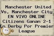 <b>Manchester United Vs</b>. <b>Manchester City</b> EN VIVO ONLINE Citizens Ganan 2-1 En Derby Por Premier League
