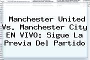 <b>Manchester United Vs</b>. <b>Manchester City</b> EN VIVO: Sigue La Previa Del Partido