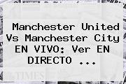 <b>Manchester United</b> Vs Manchester City EN VIVO: Ver EN DIRECTO ...