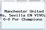 Manchester United Vs. Sevilla EN VIVO: 0-0 Por <b>Champions</b>