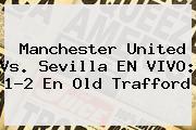 <b>Manchester United Vs. Sevilla EN VIVO: 1-2 En Old Trafford</b>