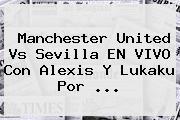 Manchester United Vs Sevilla EN VIVO Con Alexis Y Lukaku Por ...