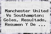 <b>Manchester United</b> Vs Southampton: Goles, Resultado, Resumen Y De ...