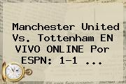 <b>Manchester United</b> Vs. Tottenham EN VIVO ONLINE Por ESPN: 1-1 ...